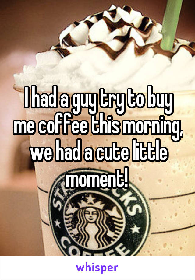 I had a guy try to buy me coffee this morning, we had a cute little moment!