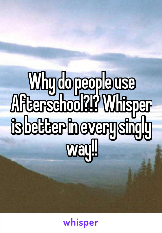 Why do people use Afterschool?!? Whisper is better in every singly way!!