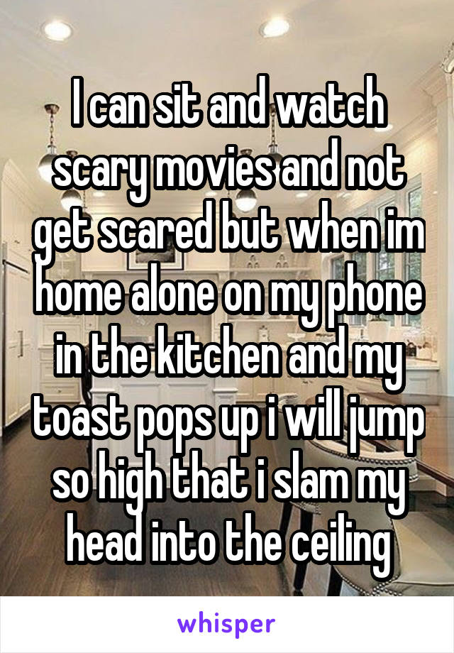 I can sit and watch scary movies and not get scared but when im home alone on my phone in the kitchen and my toast pops up i will jump so high that i slam my head into the ceiling