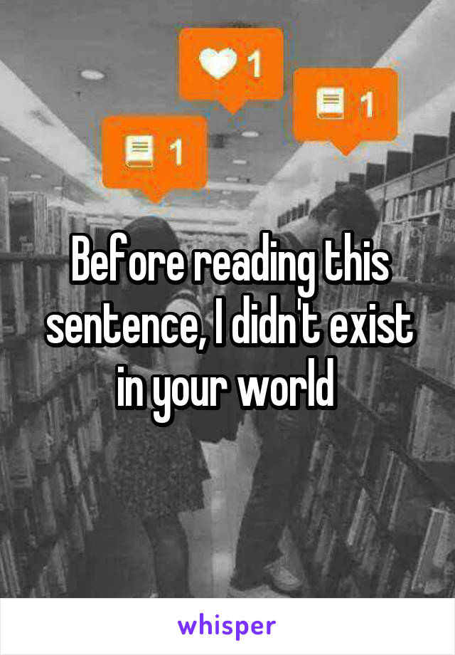 Before reading this sentence, I didn't exist in your world