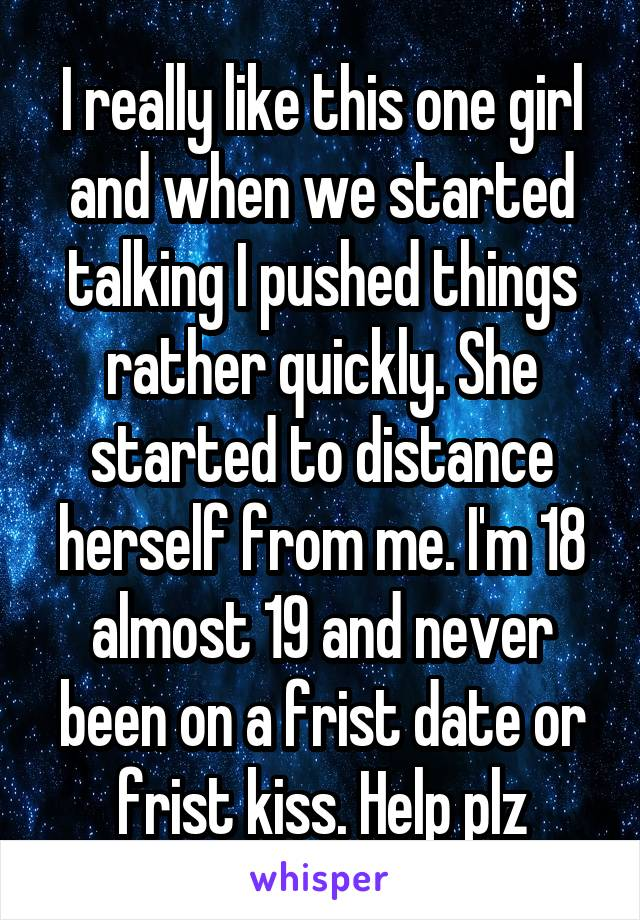 I really like this one girl and when we started talking I pushed things rather quickly. She started to distance herself from me. I'm 18 almost 19 and never been on a frist date or frist kiss. Help plz