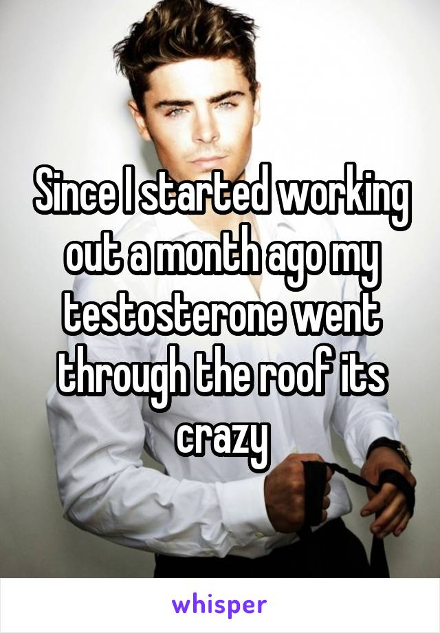 Since I started working out a month ago my testosterone went through the roof its crazy
