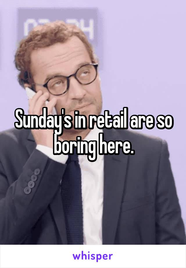 Sunday's in retail are so boring here.
