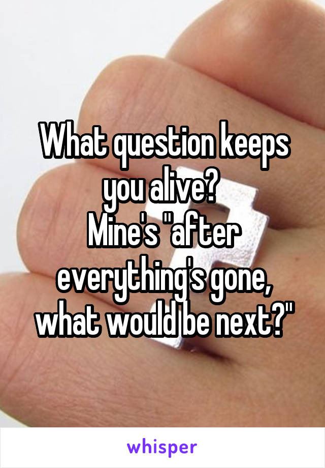 "What question keeps you alive?  Mine's ""after everything's gone, what would be next?"""