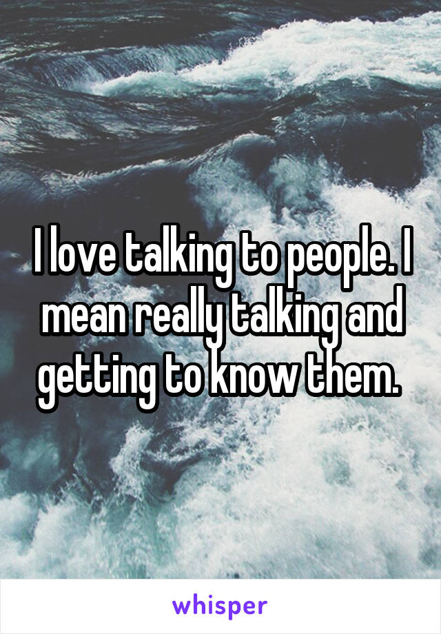I love talking to people. I mean really talking and getting to know them.