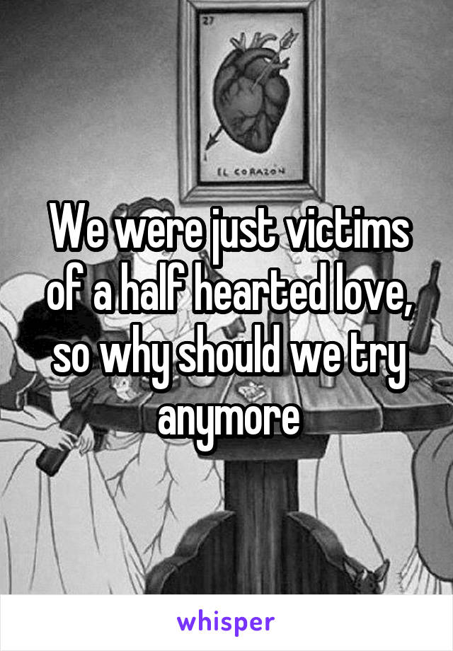 We were just victims of a half hearted love, so why should we try anymore