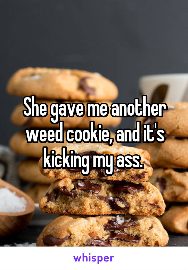 She gave me another weed cookie, and it's kicking my ass.