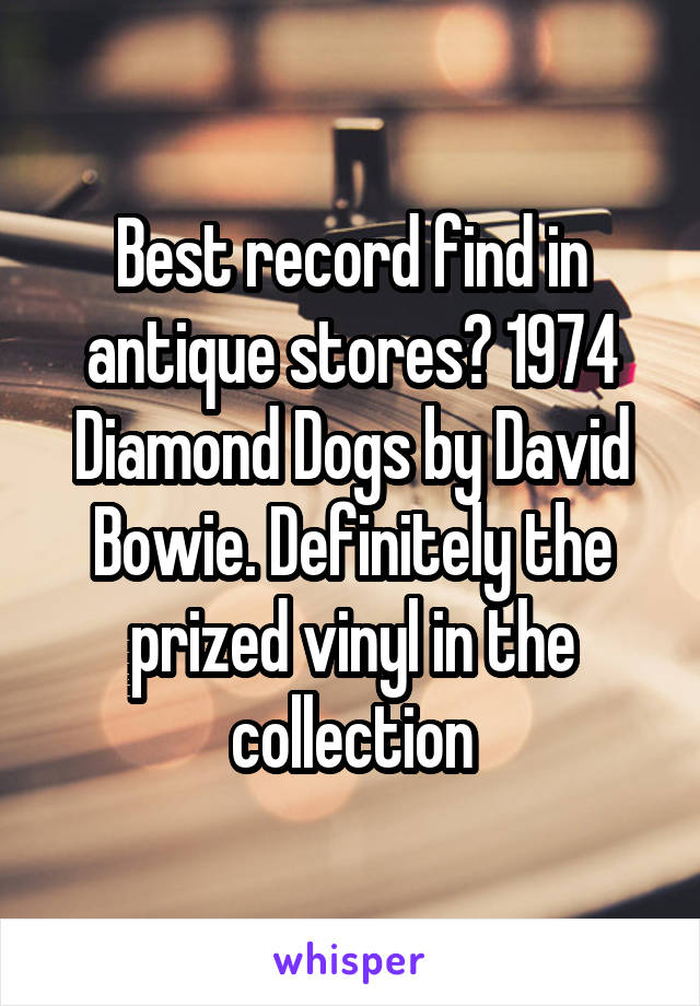 Best record find in antique stores? 1974 Diamond Dogs by David Bowie. Definitely the prized vinyl in the collection