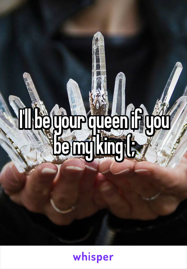 I'll be your queen if you be my king (;
