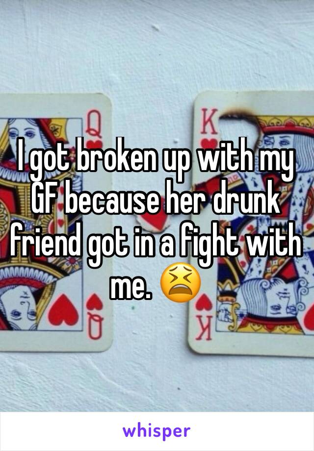 I got broken up with my GF because her drunk friend got in a fight with me. 😫
