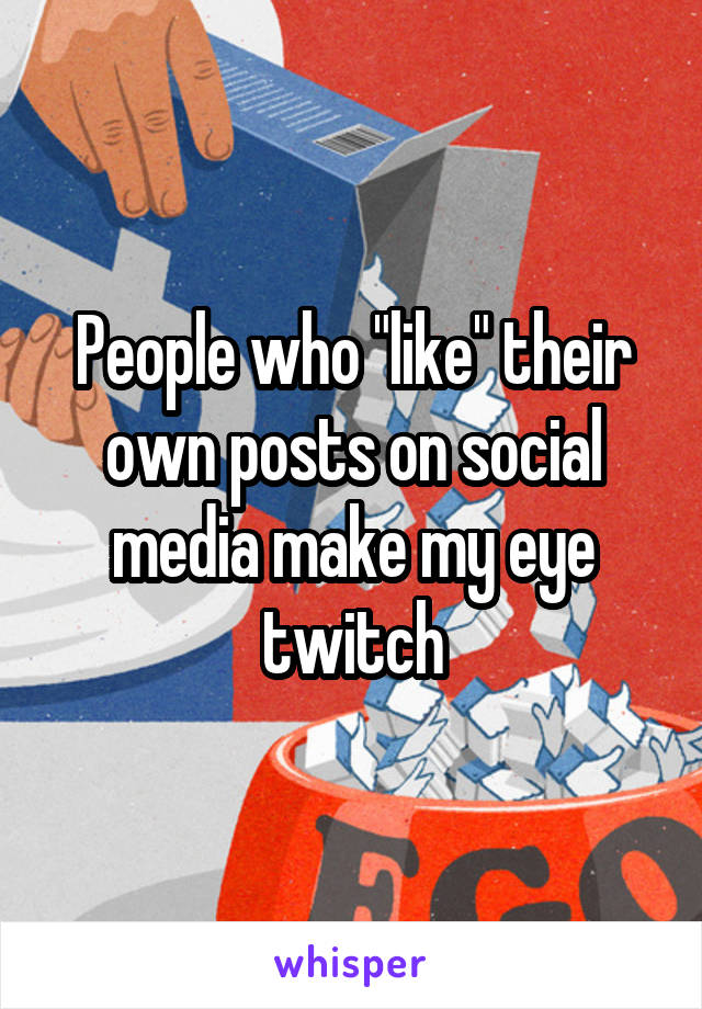 """People who """"like"""" their own posts on social media make my eye twitch"""