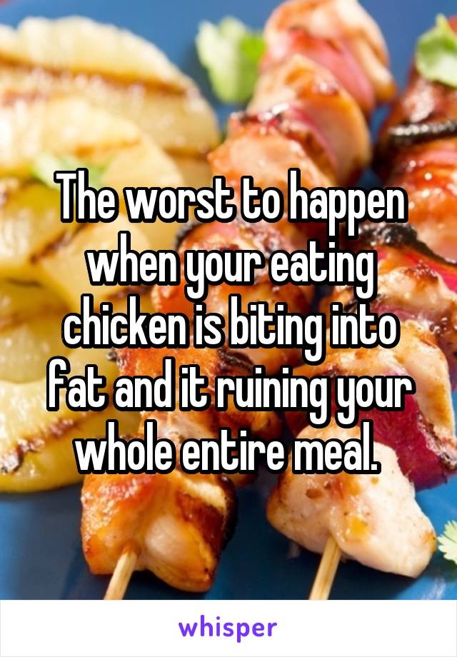The worst to happen when your eating chicken is biting into fat and it ruining your whole entire meal.