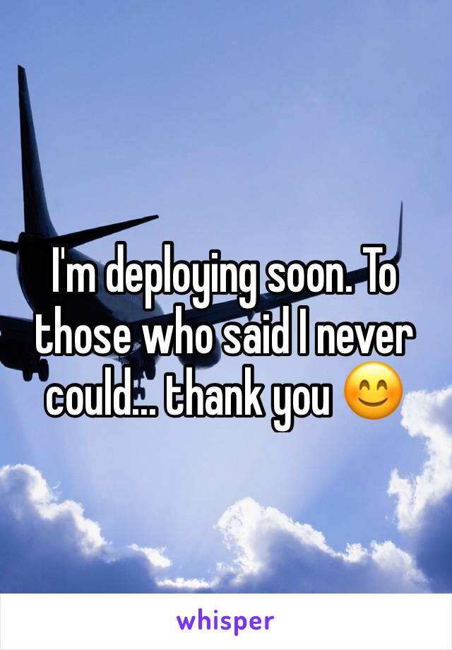 I'm deploying soon. To those who said I never could... thank you 😊