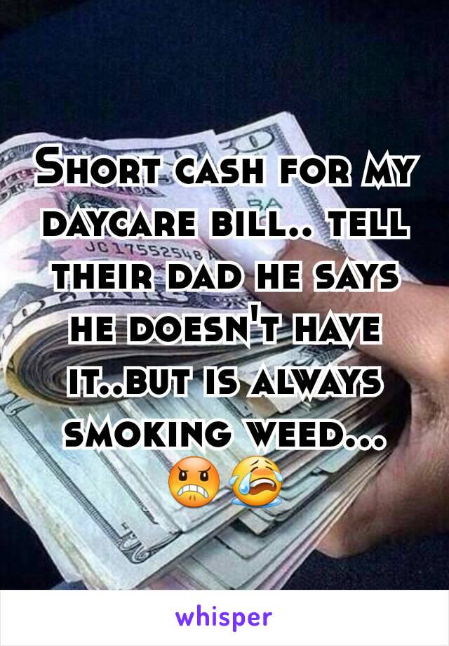 Short cash for my daycare bill.. tell their dad he says he doesn't have it..but is always smoking weed... 😠😭
