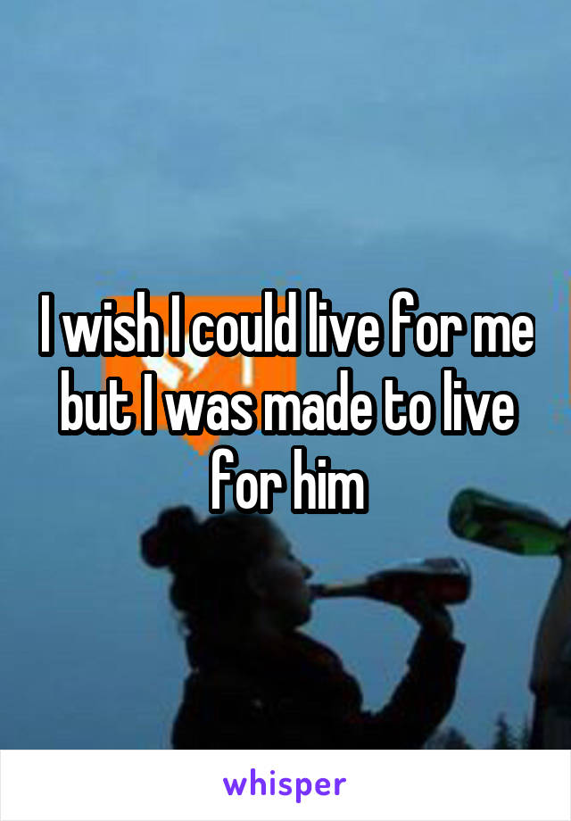 I wish I could live for me but I was made to live for him