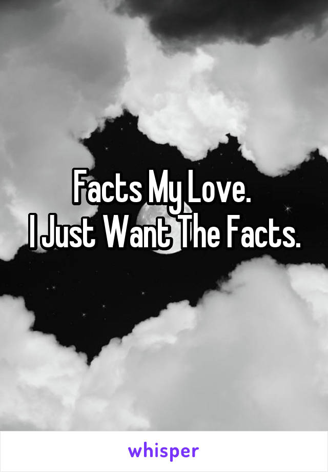 Facts My Love.  I Just Want The Facts.