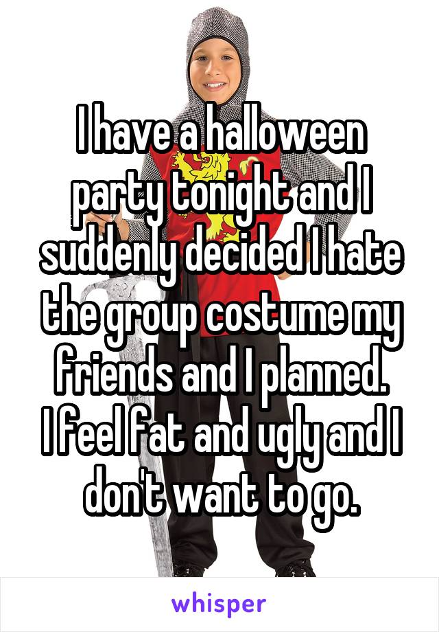 I have a halloween party tonight and I suddenly decided I hate the group costume my friends and I planned. I feel fat and ugly and I don't want to go.