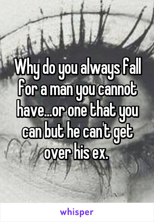 Why do you always fall for a man you cannot have...or one that you can but he can't get over his ex.