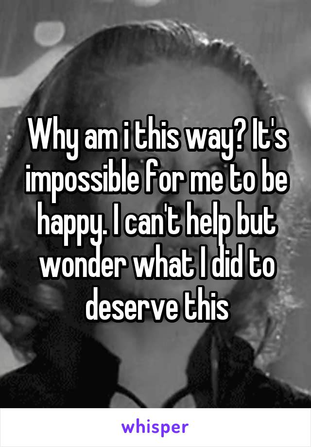 Why am i this way? It's impossible for me to be happy. I can't help but wonder what I did to deserve this