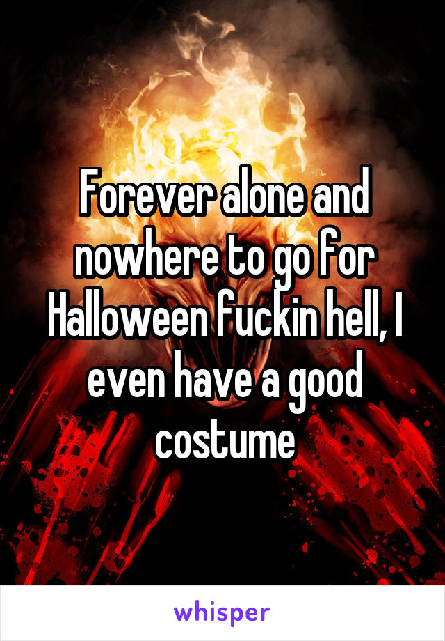 Forever alone and nowhere to go for Halloween fuckin hell, I even have a good costume