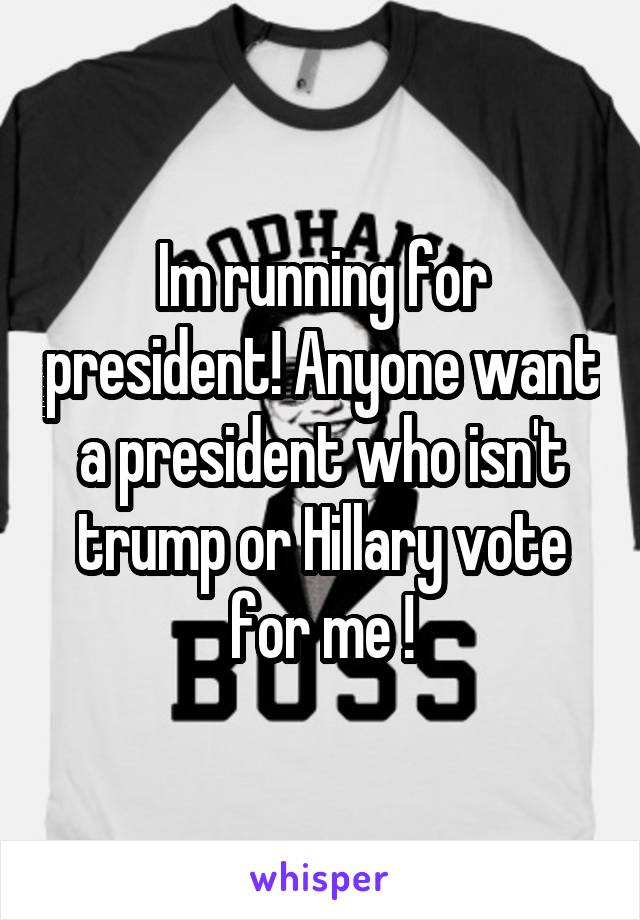 Im running for president! Anyone want a president who isn't trump or Hillary vote for me !