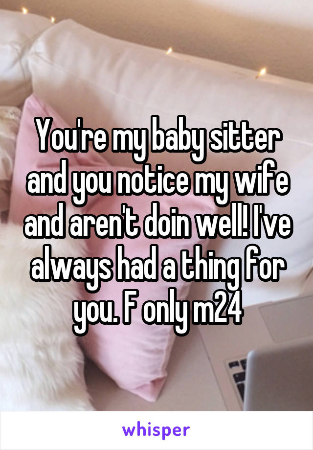 You're my baby sitter and you notice my wife and aren't doin well! I've always had a thing for you. F only m24
