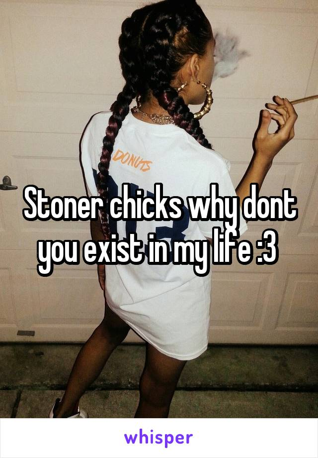 Stoner chicks why dont you exist in my life :3