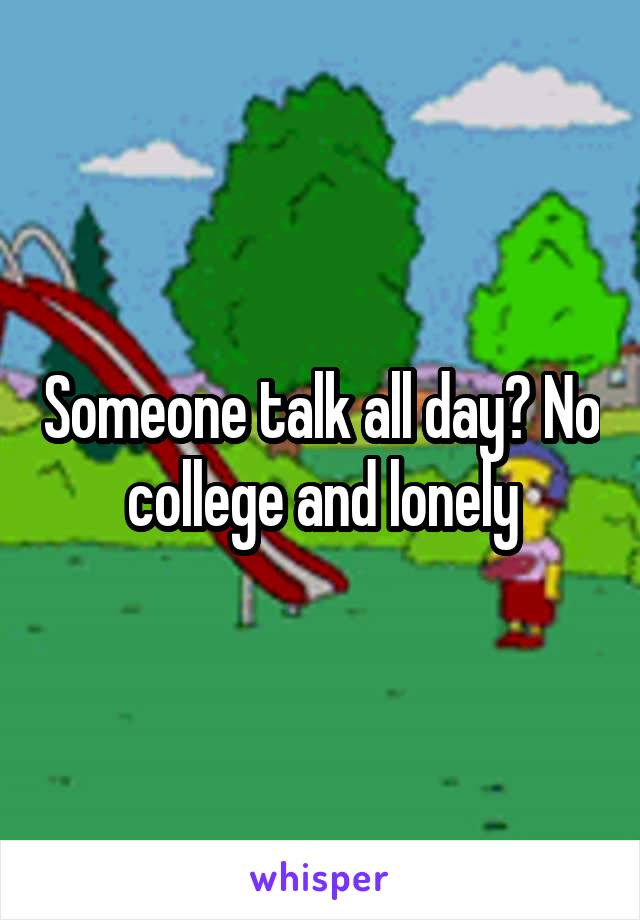 Someone talk all day? No college and lonely