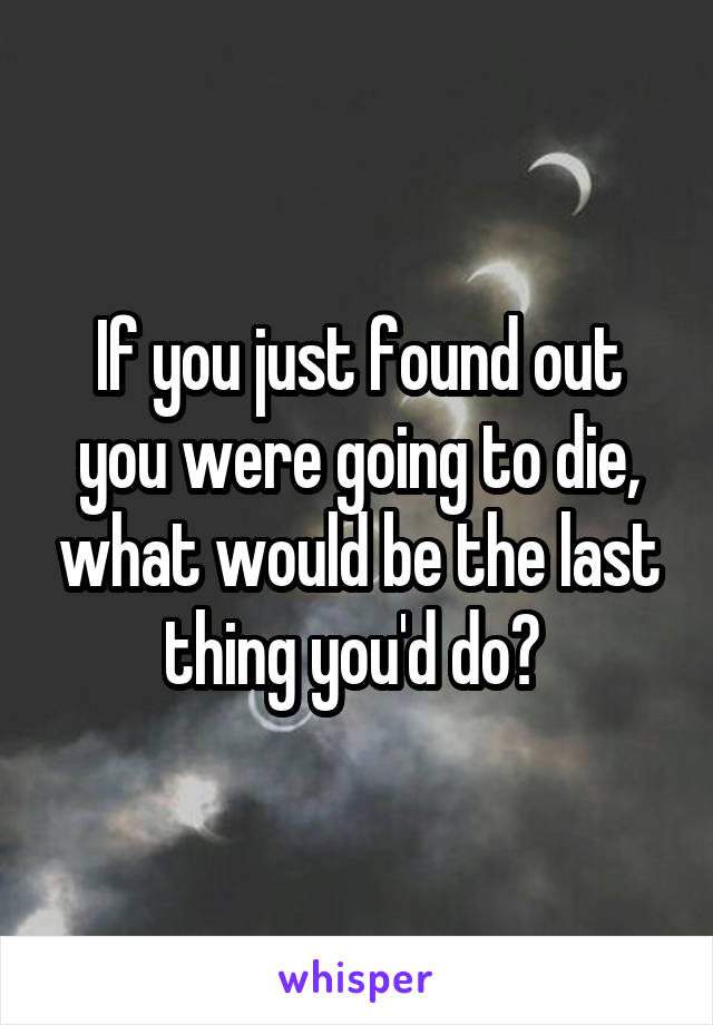 If you just found out you were going to die, what would be the last thing you'd do?