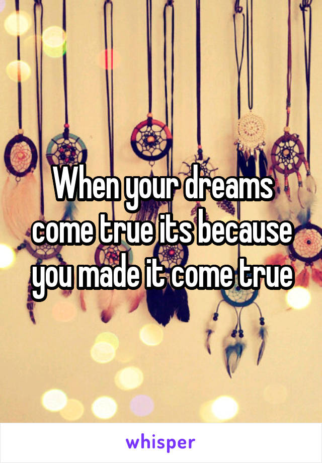 When your dreams come true its because you made it come true