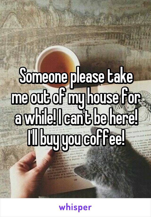 Someone please take me out of my house for a while! I can't be here! I'll buy you coffee!