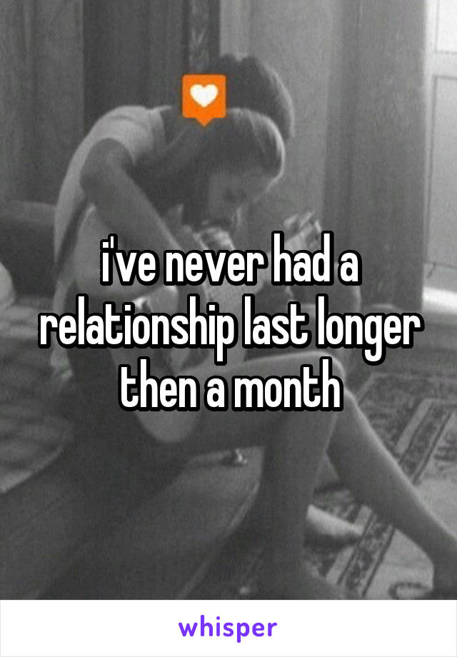 i've never had a relationship last longer then a month