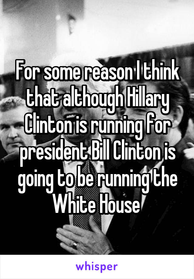 For some reason I think that although Hillary Clinton is running for president Bill Clinton is going to be running the White House