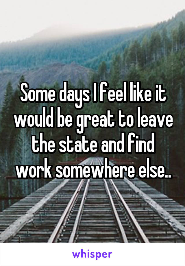 Some days I feel like it would be great to leave the state and find work somewhere else..