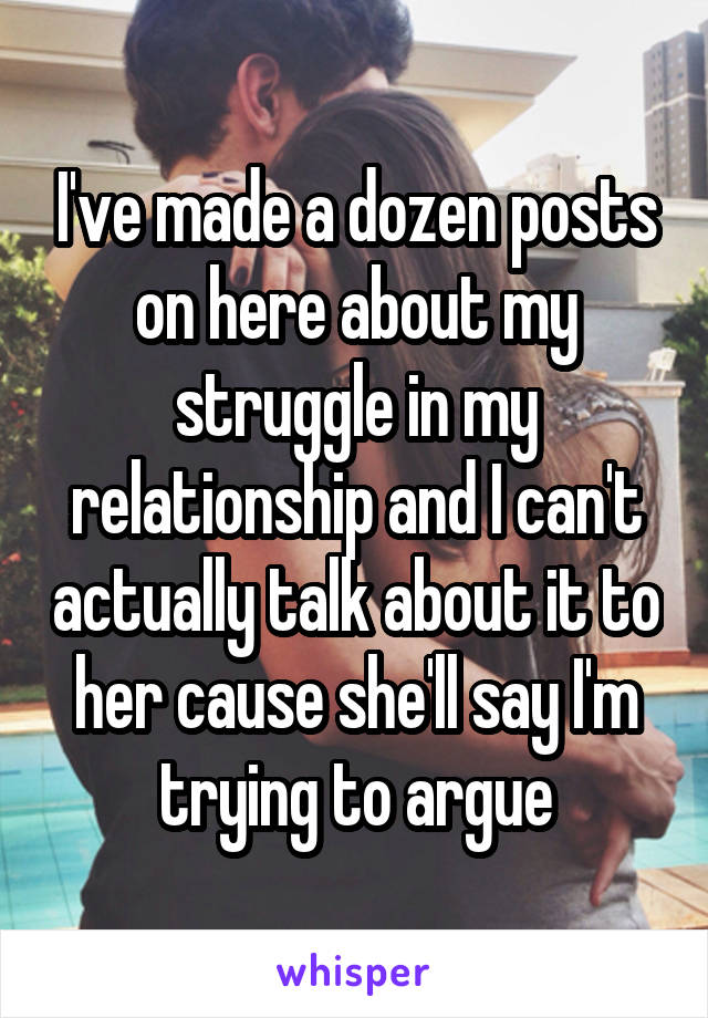 I've made a dozen posts on here about my struggle in my relationship and I can't actually talk about it to her cause she'll say I'm trying to argue