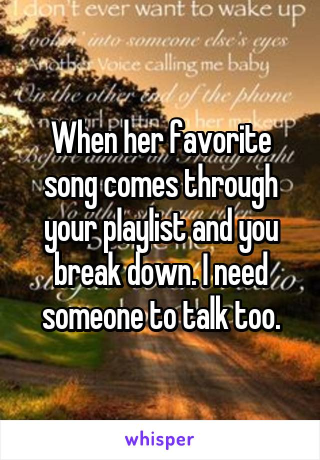 When her favorite song comes through your playlist and you break down. I need someone to talk too.