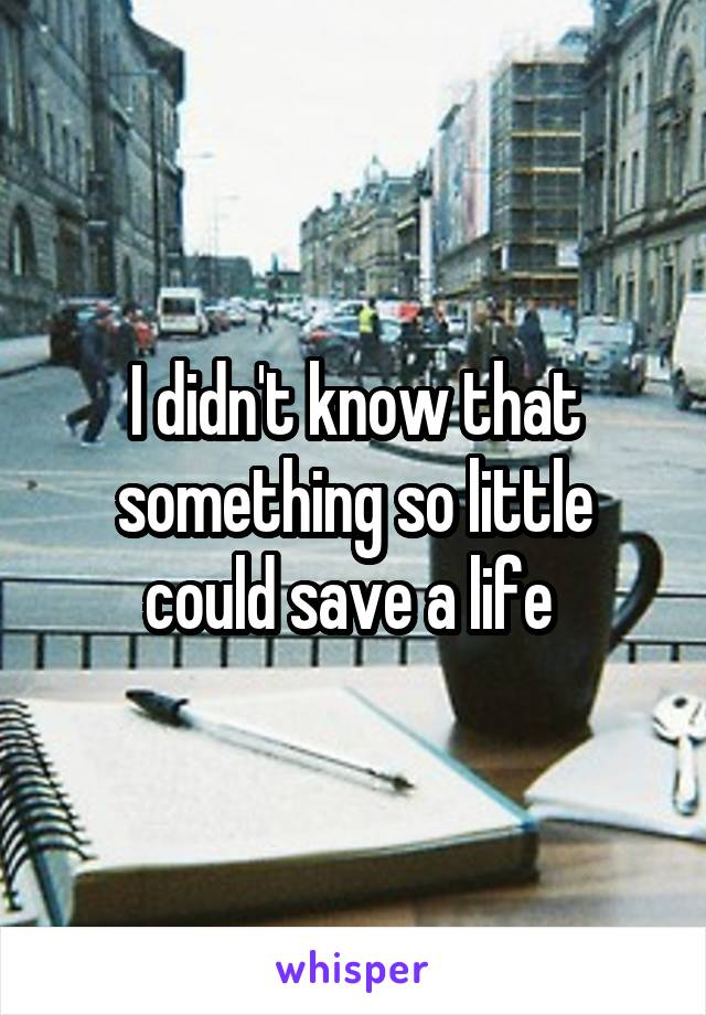 I didn't know that something so little could save a life