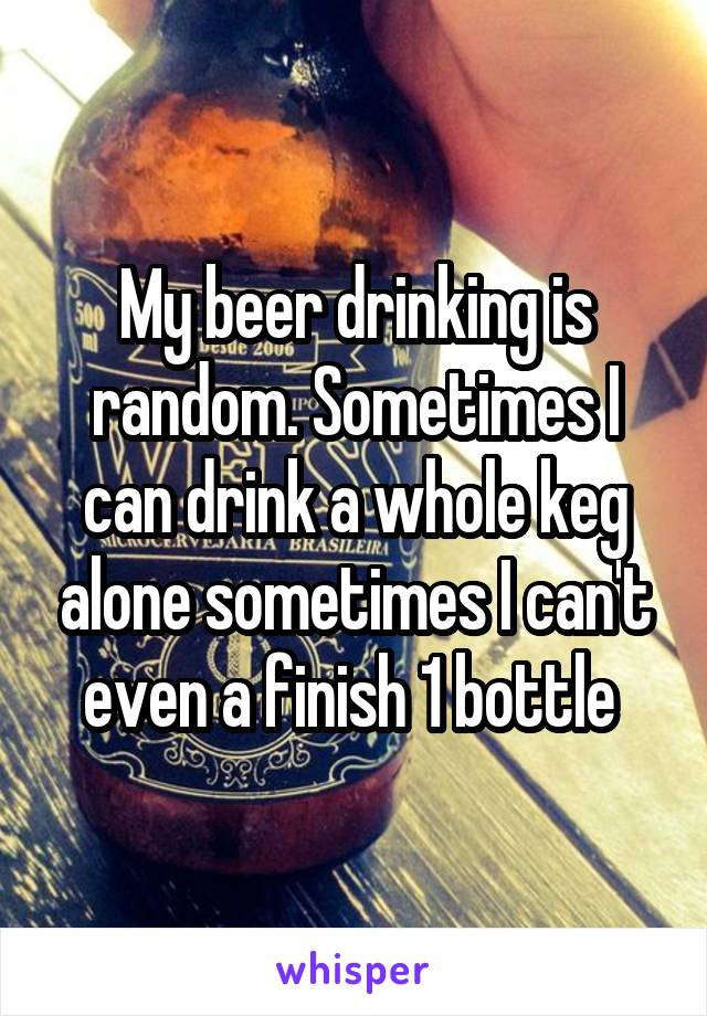 My beer drinking is random. Sometimes I can drink a whole keg alone sometimes I can't even a finish 1 bottle