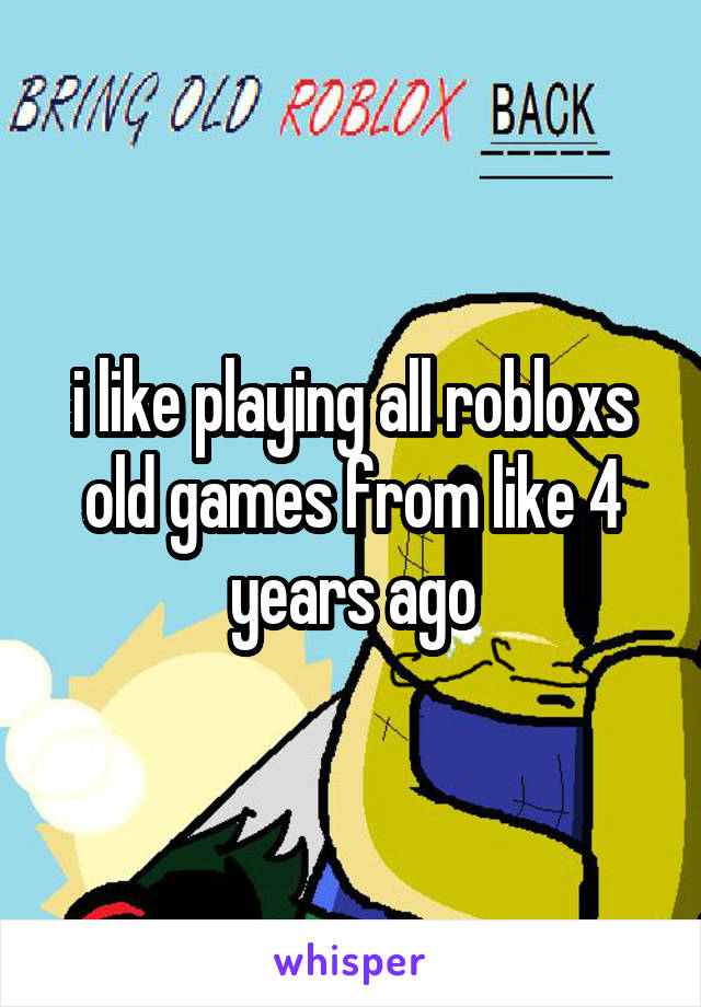 i like playing all robloxs old games from like 4 years ago