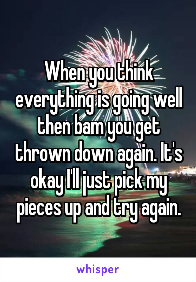 When you think everything is going well then bam you get thrown down again. It's okay I'll just pick my pieces up and try again.