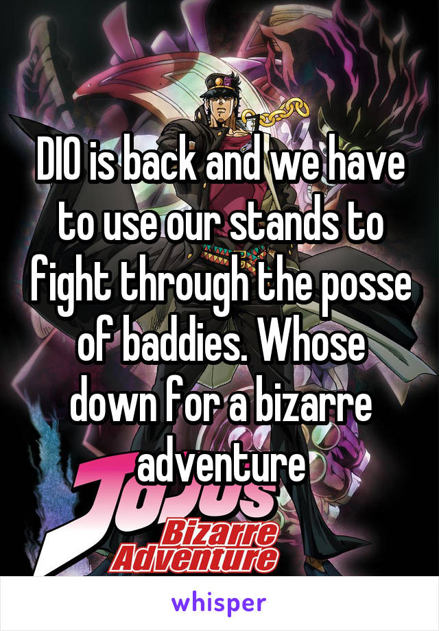 DIO is back and we have to use our stands to fight through the posse of baddies. Whose down for a bizarre adventure
