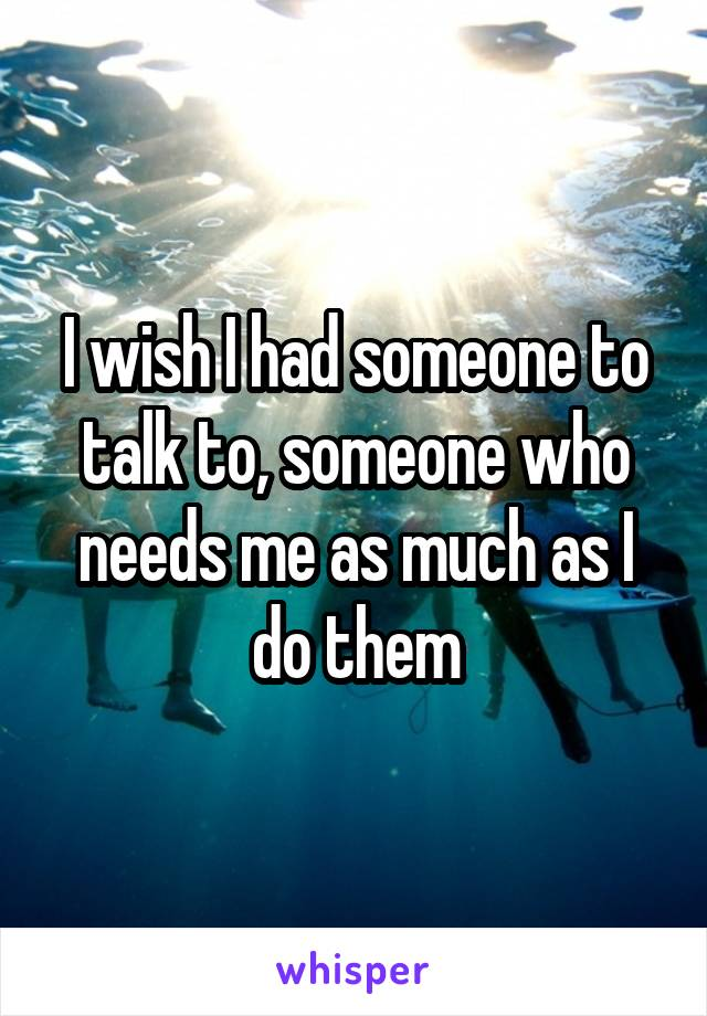 I wish I had someone to talk to, someone who needs me as much as I do them
