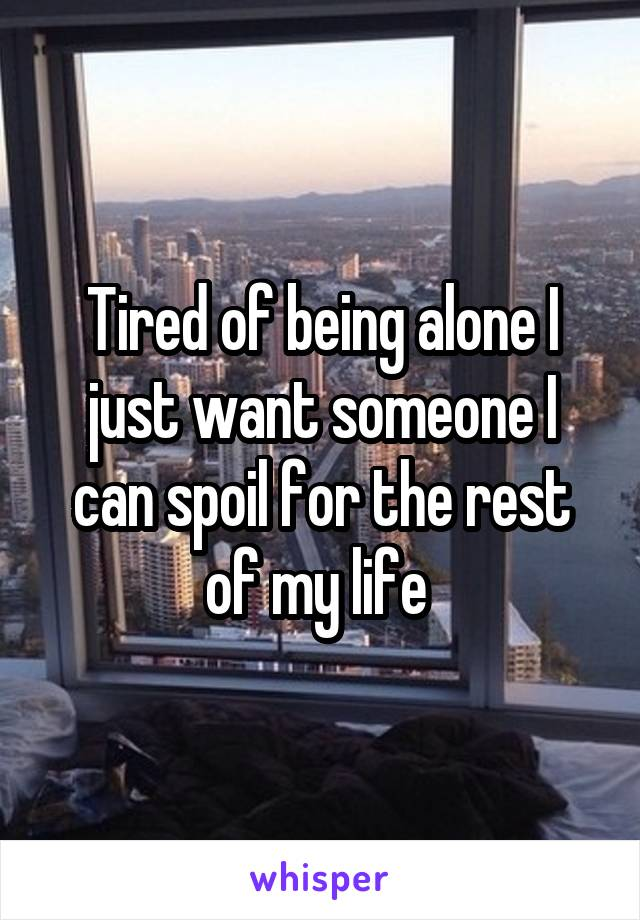 Tired of being alone I just want someone I can spoil for the rest of my life