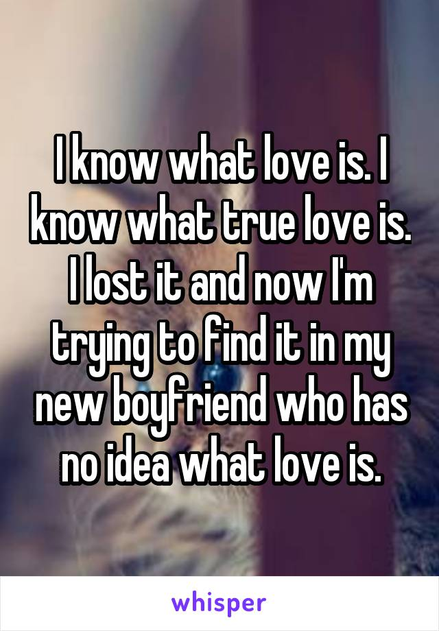 I know what love is. I know what true love is. I lost it and now I'm trying to find it in my new boyfriend who has no idea what love is.