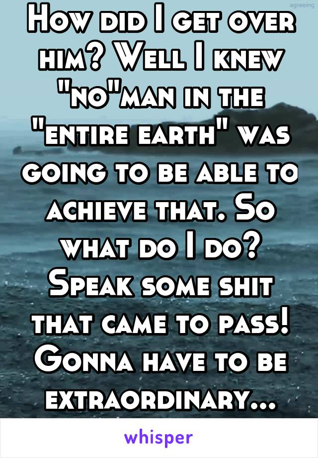 "How did I get over him? Well I knew ""no""man in the ""entire earth"" was going to be able to achieve that. So what do I do? Speak some shit that came to pass! Gonna have to be extraordinary... A women."