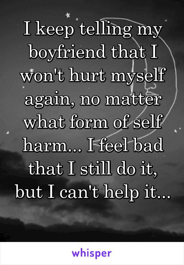 I keep telling my boyfriend that I won't hurt myself again, no matter what form of self harm... I feel bad that I still do it, but I can't help it...