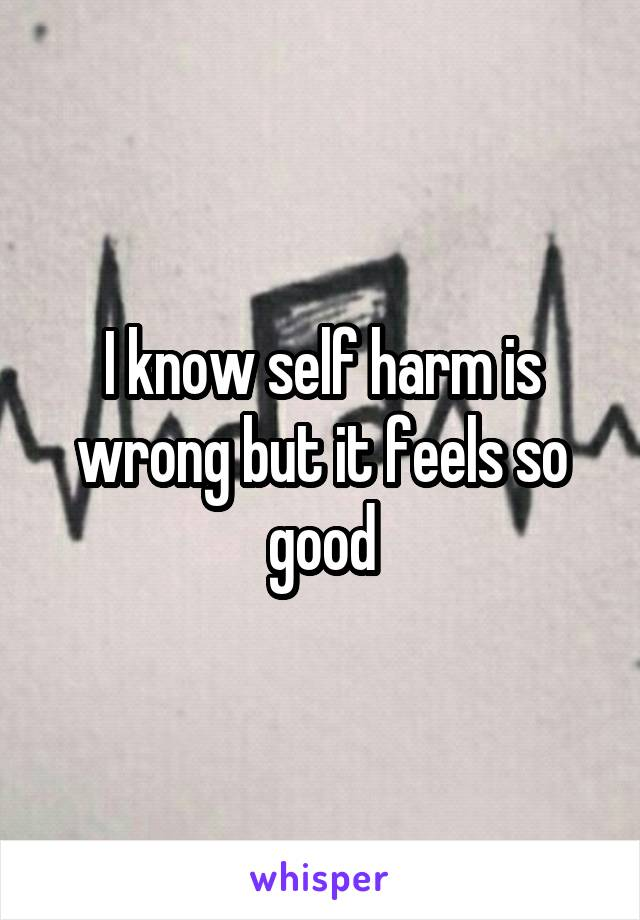 I know self harm is wrong but it feels so good