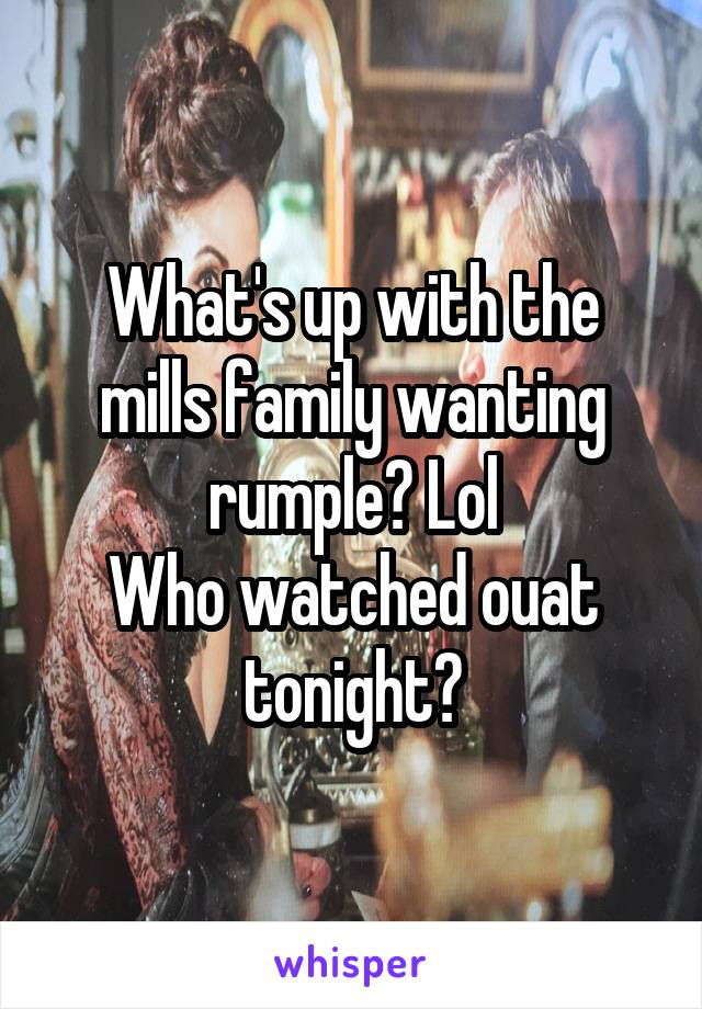 What's up with the mills family wanting rumple? Lol Who watched ouat tonight?