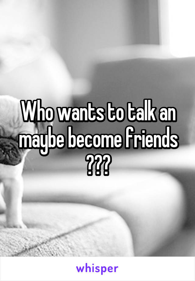 Who wants to talk an maybe become friends ???