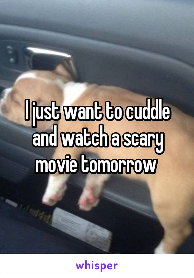 I just want to cuddle and watch a scary movie tomorrow
